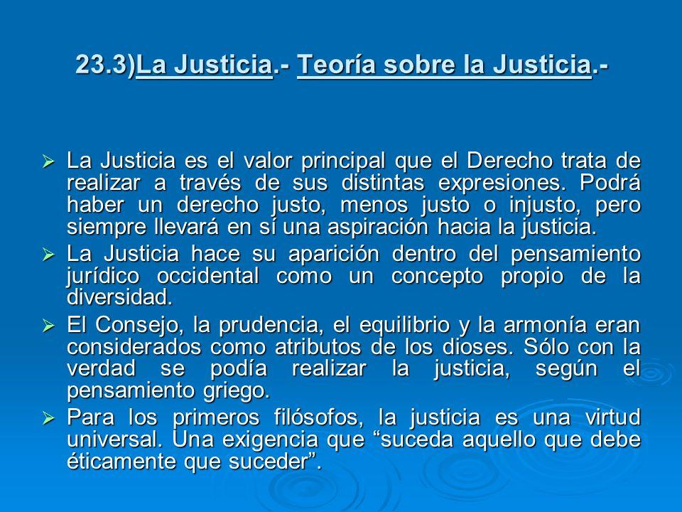 23.3)La Justicia.- Teoría sobre la Justicia.- La Justicia es el valor principal que el Derecho trata de realizar a través de sus distintas expresiones