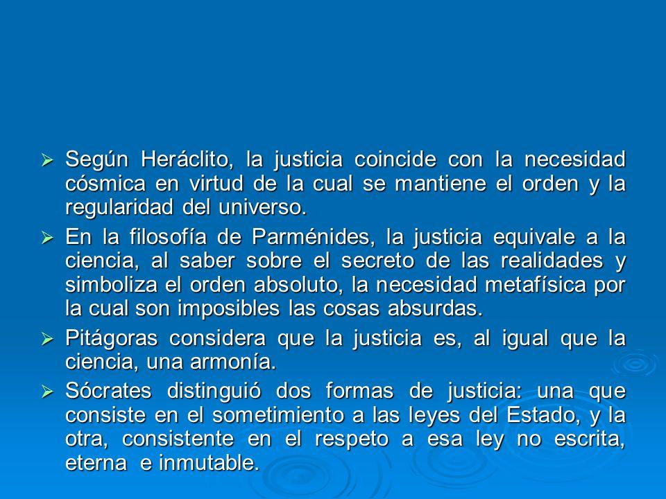Según Heráclito, la justicia coincide con la necesidad cósmica en virtud de la cual se mantiene el orden y la regularidad del universo. Según Heráclit
