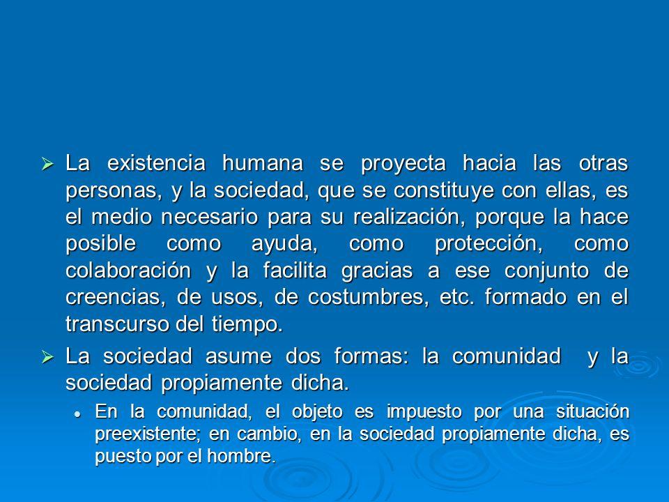 La existencia humana se proyecta hacia las otras personas, y la sociedad, que se constituye con ellas, es el medio necesario para su realización, porq