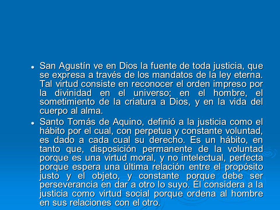 San Agustín ve en Dios la fuente de toda justicia, que se expresa a través de los mandatos de la ley eterna. Tal virtud consiste en reconocer el orden