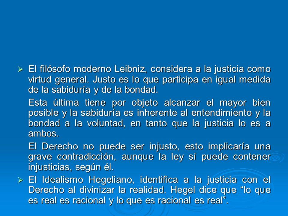 El filósofo moderno Leibniz, considera a la justicia como virtud general. Justo es lo que participa en igual medida de la sabiduría y de la bondad. El