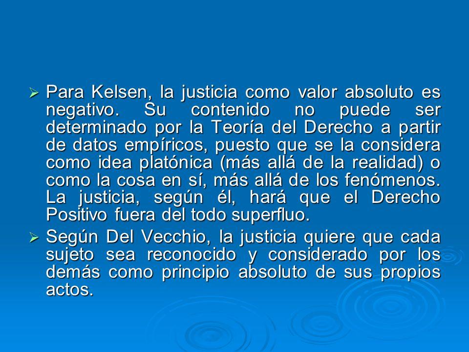 Para Kelsen, la justicia como valor absoluto es negativo. Su contenido no puede ser determinado por la Teoría del Derecho a partir de datos empíricos,