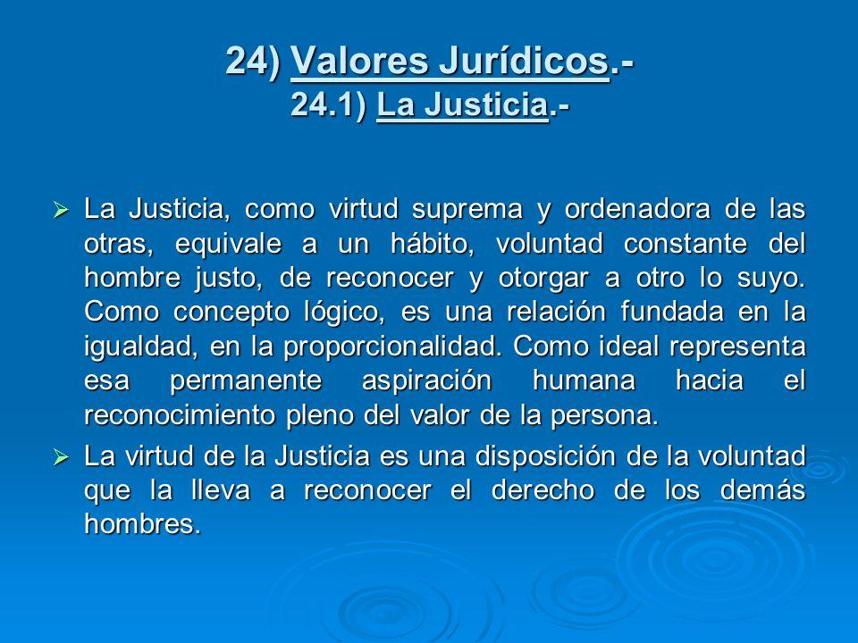 24) Valores Jurídicos.- 24.1) La Justicia.- La Justicia, como virtud suprema y ordenadora de las otras, equivale a un hábito, voluntad constante del h