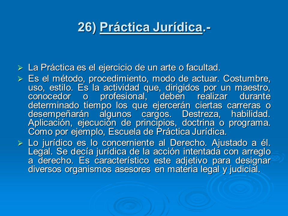 26) Práctica Jurídica.- La Práctica es el ejercicio de un arte o facultad. La Práctica es el ejercicio de un arte o facultad. Es el método, procedimie