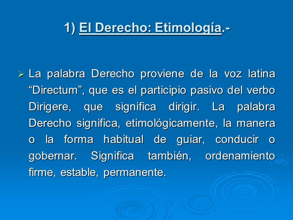 1) El Derecho: Etimología.- La palabra Derecho proviene de la voz latina Directum, que es el participio pasivo del verbo Dirigere, que significa dirig