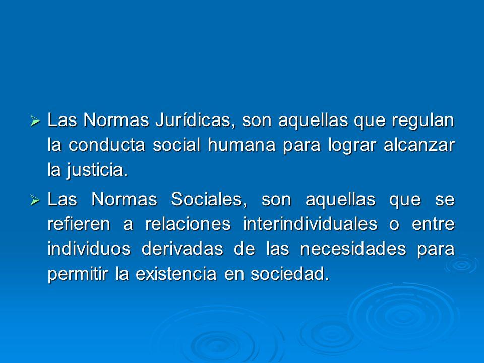 Las Normas Jurídicas, son aquellas que regulan la conducta social humana para lograr alcanzar la justicia. Las Normas Jurídicas, son aquellas que regu