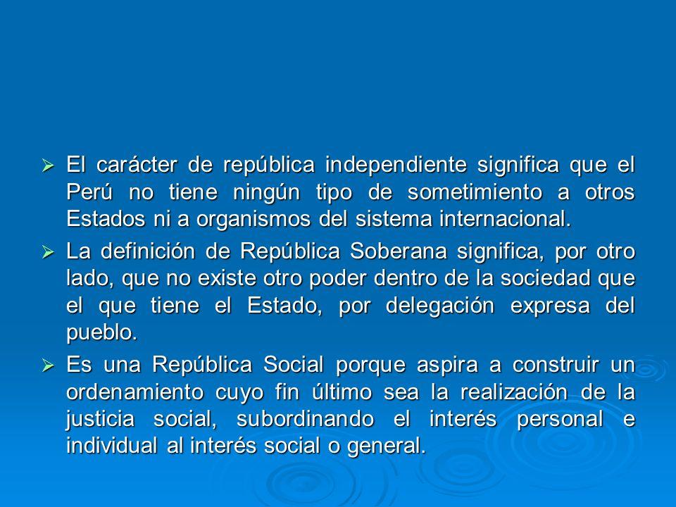 El carácter de república independiente significa que el Perú no tiene ningún tipo de sometimiento a otros Estados ni a organismos del sistema internac