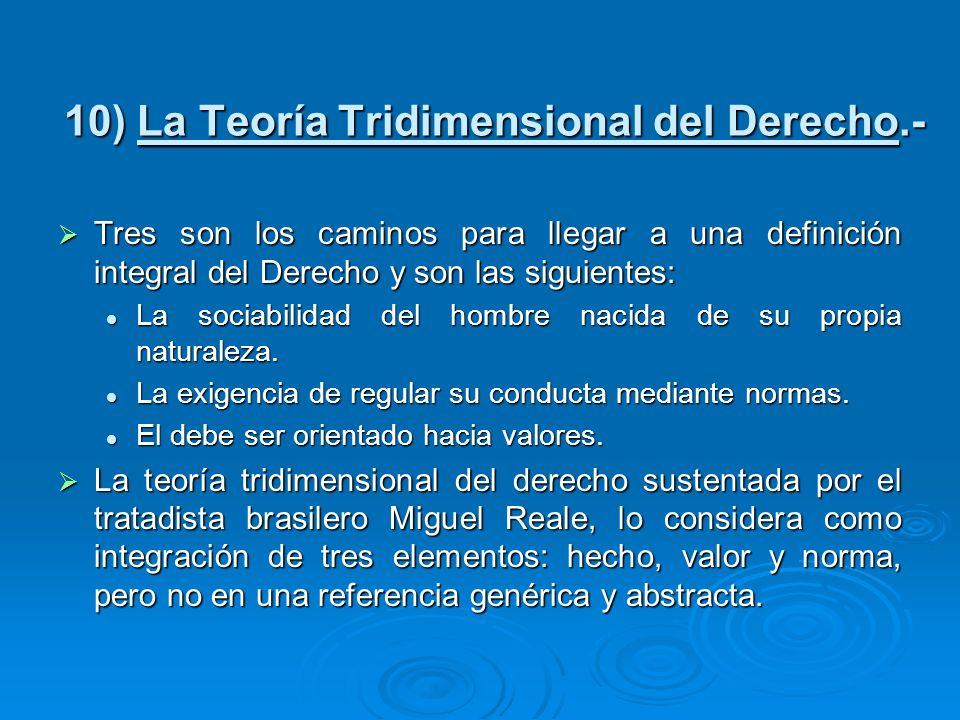 10) La Teoría Tridimensional del Derecho.- Tres son los caminos para llegar a una definición integral del Derecho y son las siguientes: Tres son los c