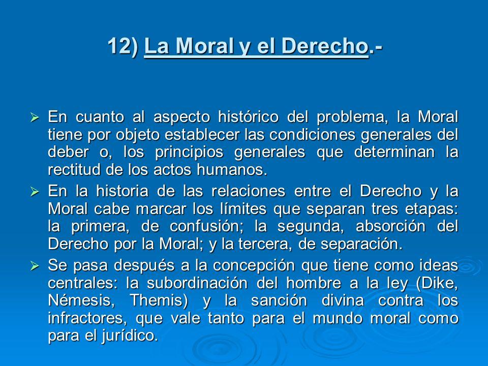 12) La Moral y el Derecho.- En cuanto al aspecto histórico del problema, la Moral tiene por objeto establecer las condiciones generales del deber o, l