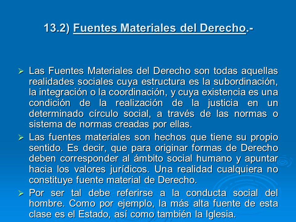 13.2) Fuentes Materiales del Derecho.- Las Fuentes Materiales del Derecho son todas aquellas realidades sociales cuya estructura es la subordinación,