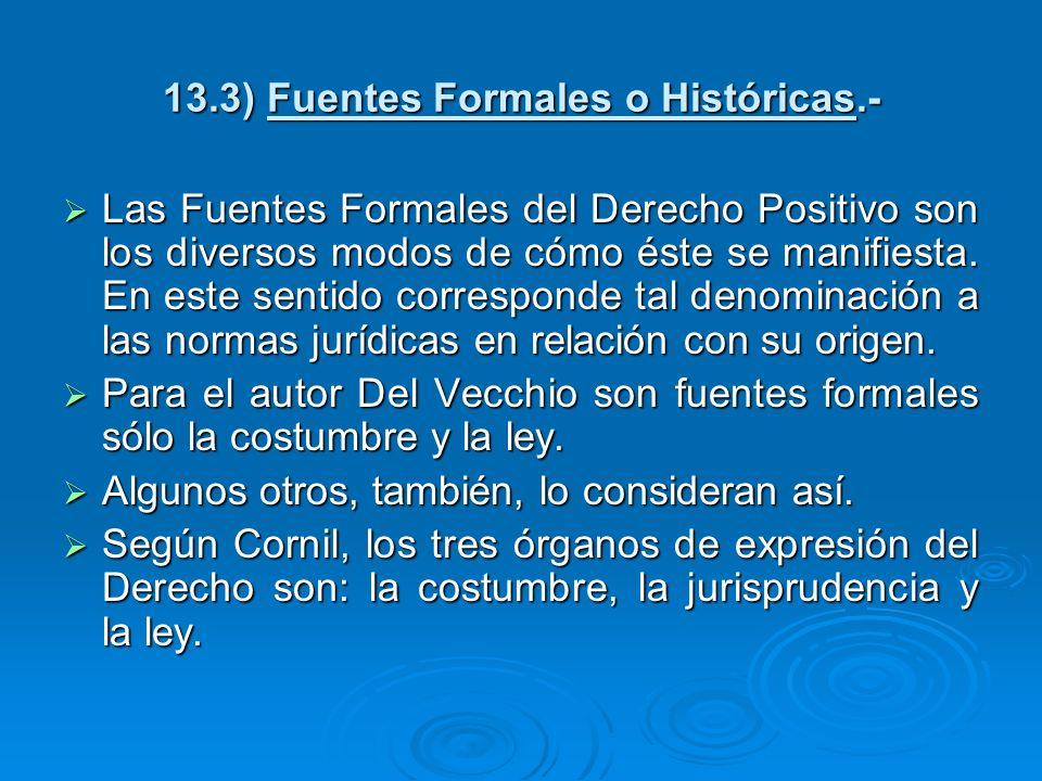 13.3) Fuentes Formales o Históricas.- Las Fuentes Formales del Derecho Positivo son los diversos modos de cómo éste se manifiesta. En este sentido cor