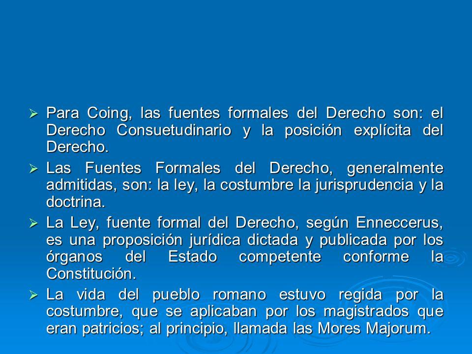 Para Coing, las fuentes formales del Derecho son: el Derecho Consuetudinario y la posición explícita del Derecho. Para Coing, las fuentes formales del