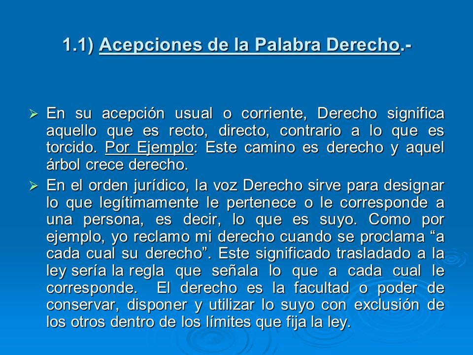 1.1) Acepciones de la Palabra Derecho.- En su acepción usual o corriente, Derecho significa aquello que es recto, directo, contrario a lo que es torci