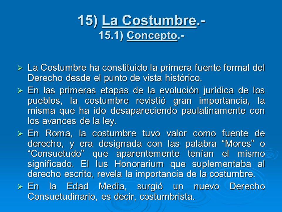 15) La Costumbre.- 15.1) Concepto.- La Costumbre ha constituido la primera fuente formal del Derecho desde el punto de vista histórico. La Costumbre h
