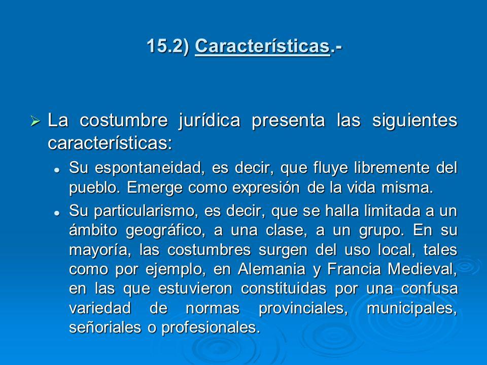 15.2) Características.- La costumbre jurídica presenta las siguientes características: La costumbre jurídica presenta las siguientes características: