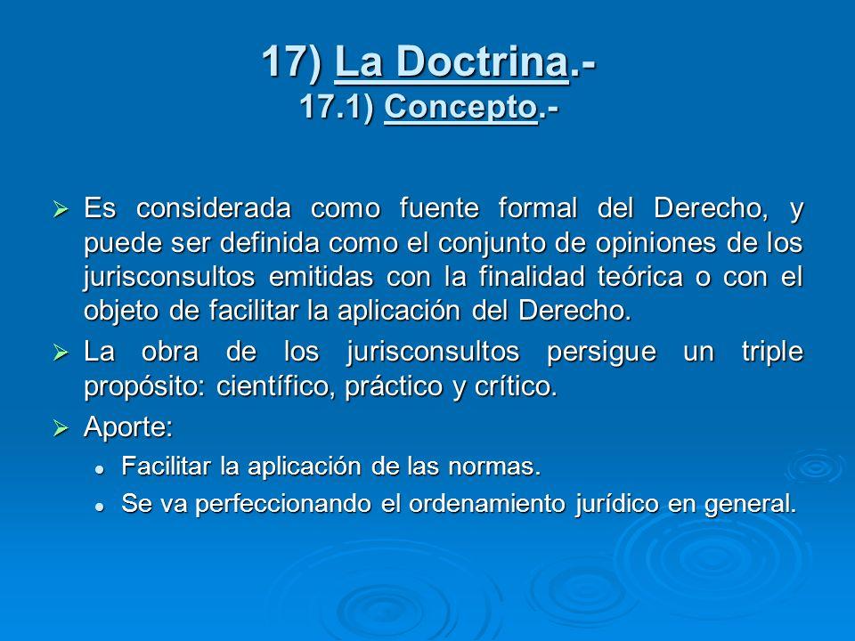 17) La Doctrina.- 17.1) Concepto.- Es considerada como fuente formal del Derecho, y puede ser definida como el conjunto de opiniones de los jurisconsu
