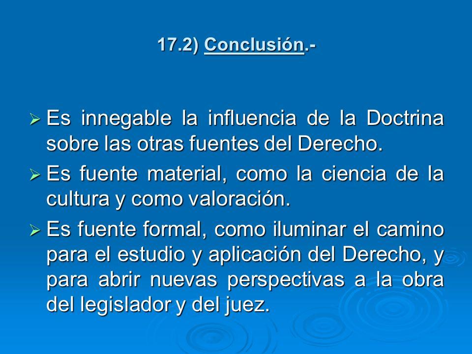 17.2) Conclusión.- Es innegable la influencia de la Doctrina sobre las otras fuentes del Derecho. Es innegable la influencia de la Doctrina sobre las