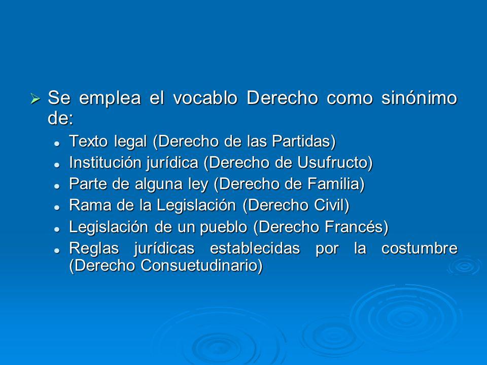 Se emplea el vocablo Derecho como sinónimo de: Se emplea el vocablo Derecho como sinónimo de: Texto legal (Derecho de las Partidas) Texto legal (Derec