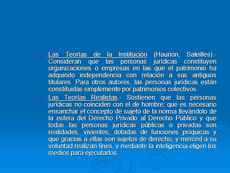 c)Las Teorías de la Institución (Haurion, Saleilles).- Consideran que las personas jurídicas constituyen organizaciones o empresas en las que el patri