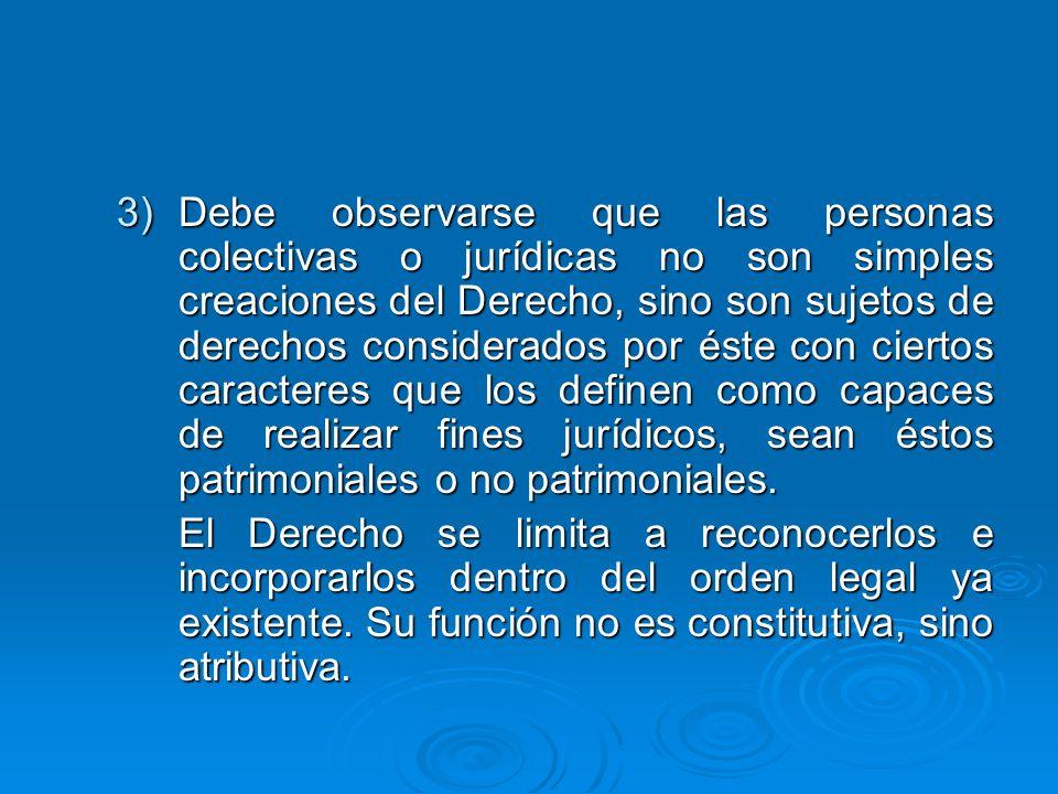 3)Debe observarse que las personas colectivas o jurídicas no son simples creaciones del Derecho, sino son sujetos de derechos considerados por éste co