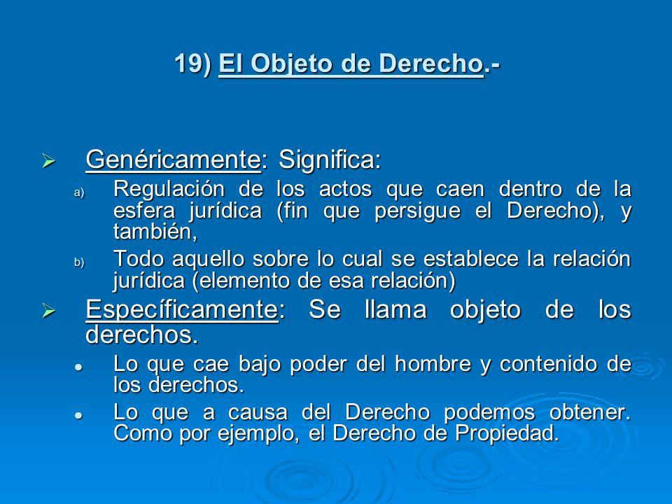 19) El Objeto de Derecho.- Genéricamente: Significa: Genéricamente: Significa: a) Regulación de los actos que caen dentro de la esfera jurídica (fin q