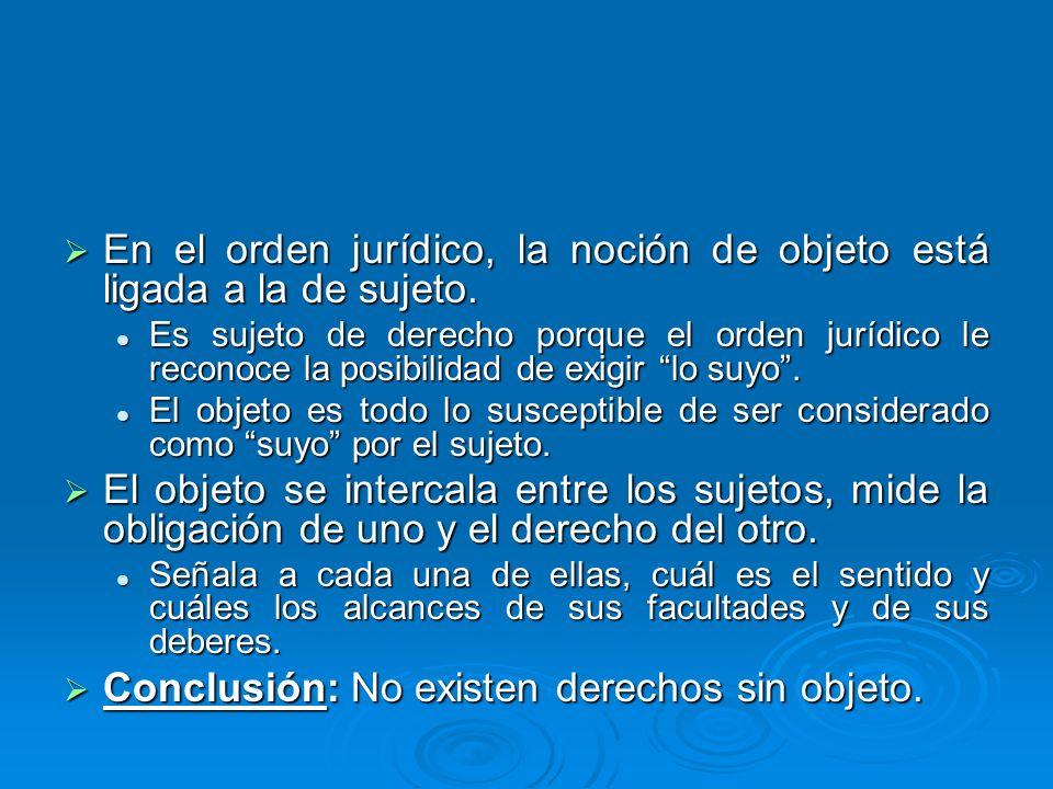 En el orden jurídico, la noción de objeto está ligada a la de sujeto. En el orden jurídico, la noción de objeto está ligada a la de sujeto. Es sujeto