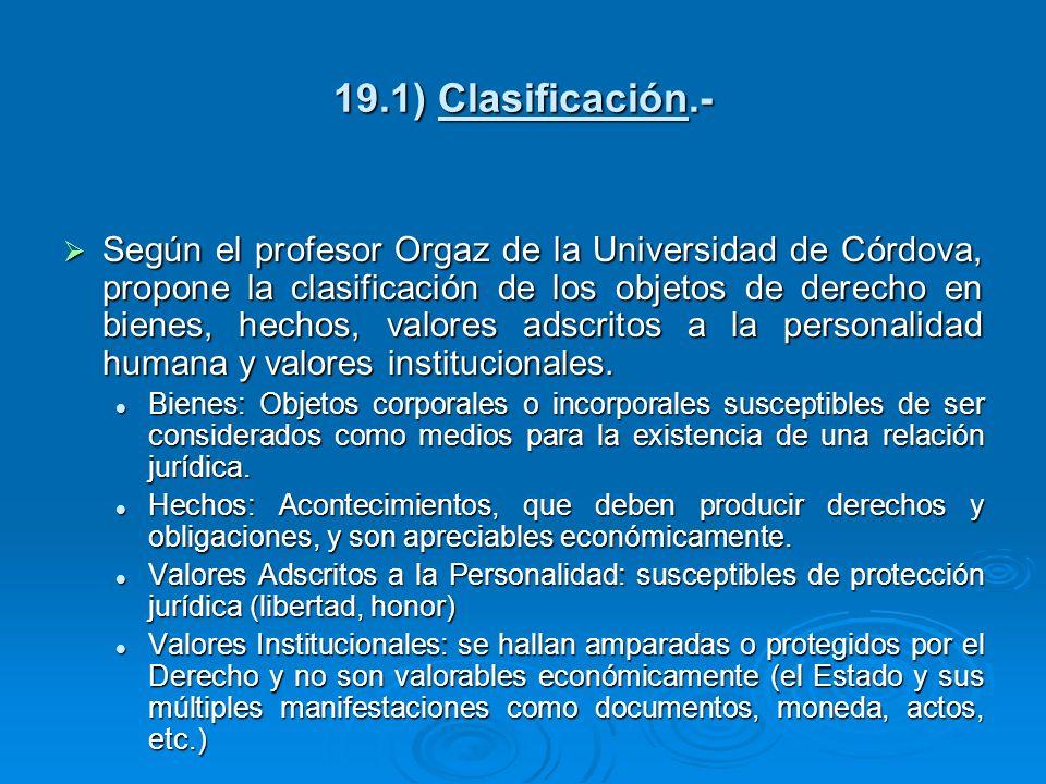 19.1) Clasificación.- Según el profesor Orgaz de la Universidad de Córdova, propone la clasificación de los objetos de derecho en bienes, hechos, valo