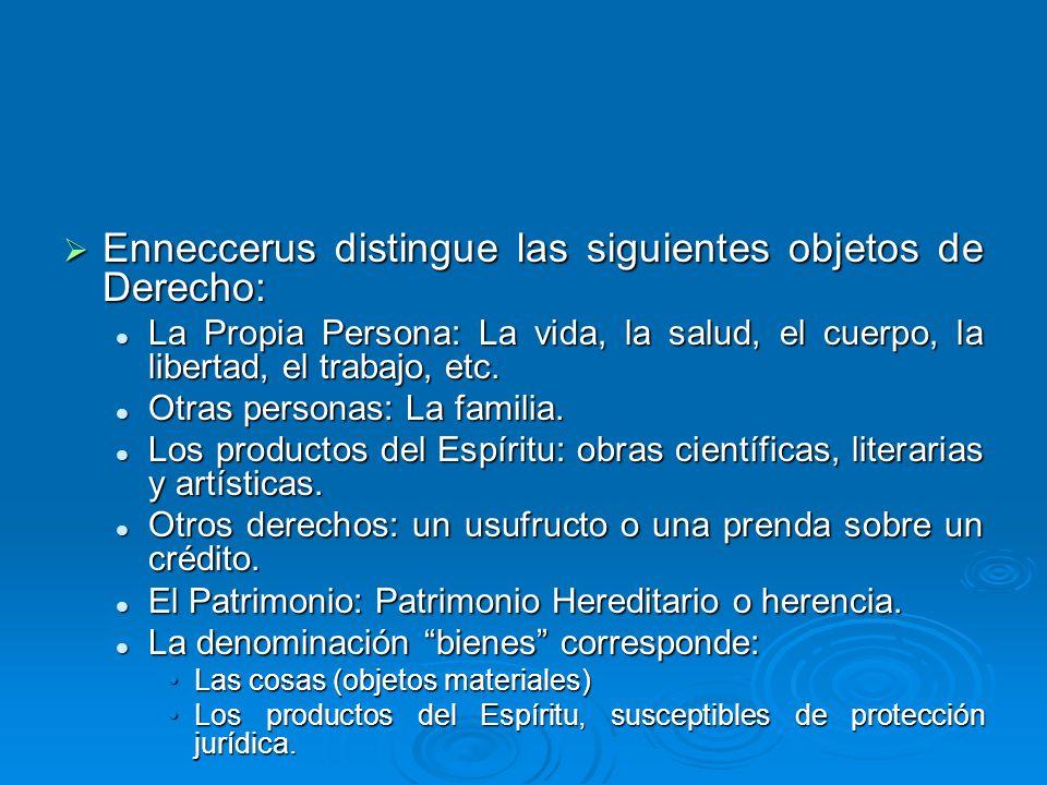 Enneccerus distingue las siguientes objetos de Derecho: Enneccerus distingue las siguientes objetos de Derecho: La Propia Persona: La vida, la salud,