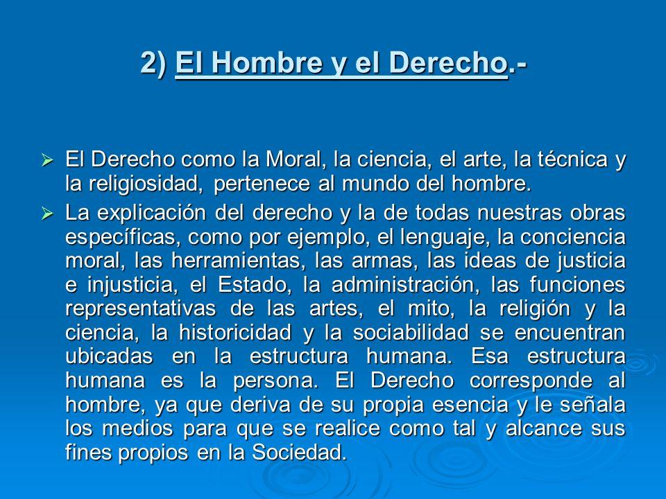 2) El Hombre y el Derecho.- El Derecho como la Moral, la ciencia, el arte, la técnica y la religiosidad, pertenece al mundo del hombre. El Derecho com