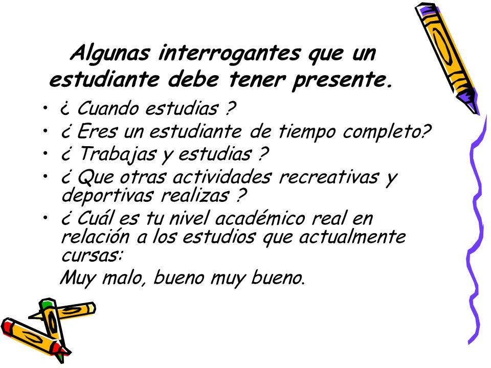 Algunas interrogantes que un estudiante debe tener presente. ¿ Cuando estudias ? ¿ Eres un estudiante de tiempo completo? ¿ Trabajas y estudias ? ¿ Qu