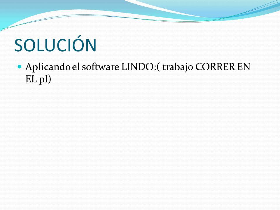 SOLUCIÓN Aplicando el software LINDO:( trabajo CORRER EN EL pl)
