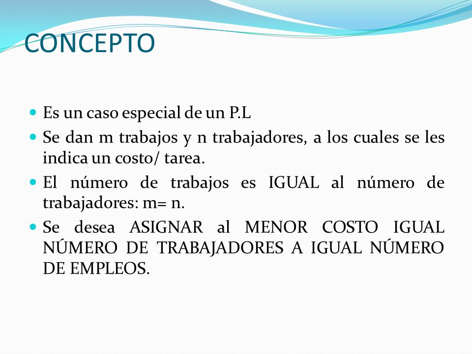 CONCEPTO Es un caso especial de un P.L Se dan m trabajos y n trabajadores, a los cuales se les indica un costo/ tarea. El número de trabajos es IGUAL