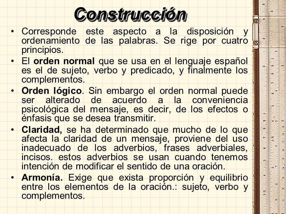ConstrucciónConstrucción Corresponde este aspecto a la disposición y ordenamiento de las palabras. Se rige por cuatro principios. El orden normal que