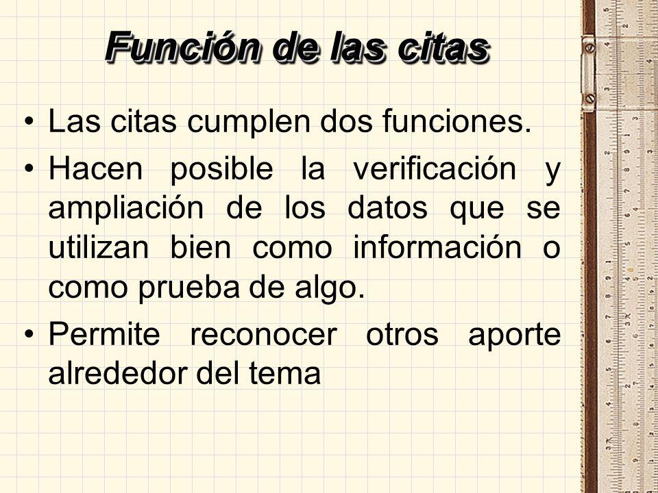 Función de las citas Las citas cumplen dos funciones. Hacen posible la verificación y ampliación de los datos que se utilizan bien como información o