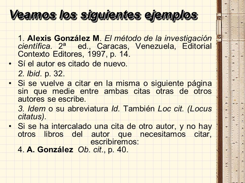 Veamos los siguientes ejemplos 1. Alexis González M. El método de la investigación científica. 2ª ed., Caracas, Venezuela, Editorial Contexto Editores