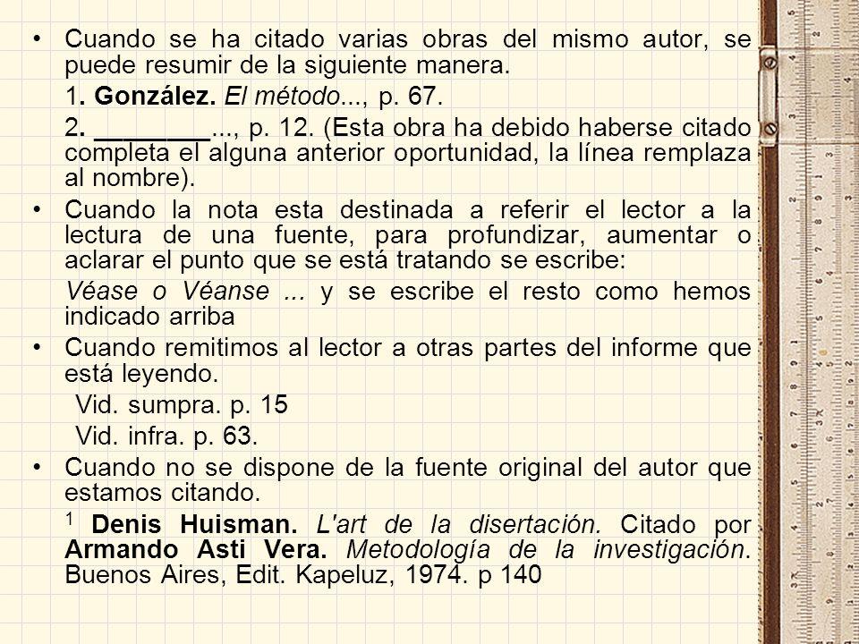 Cuando se ha citado varias obras del mismo autor, se puede resumir de la siguiente manera. 1. González. El método..., p. 67. 2. ________..., p. 12. (E