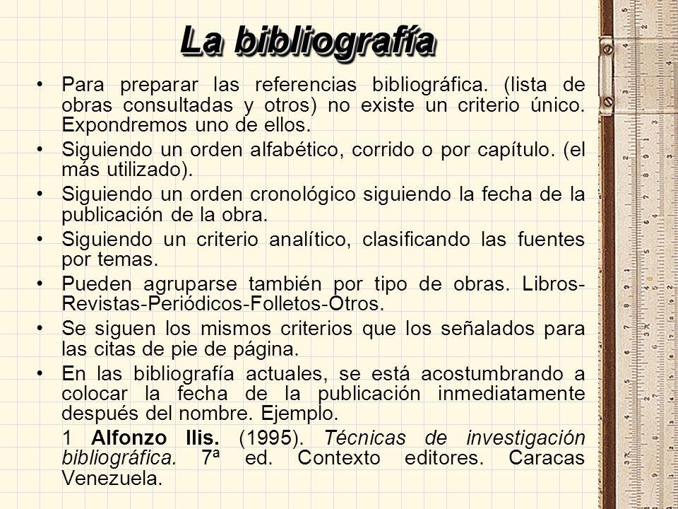 La bibliografía Para preparar las referencias bibliográfica. (lista de obras consultadas y otros) no existe un criterio único. Expondremos uno de ello