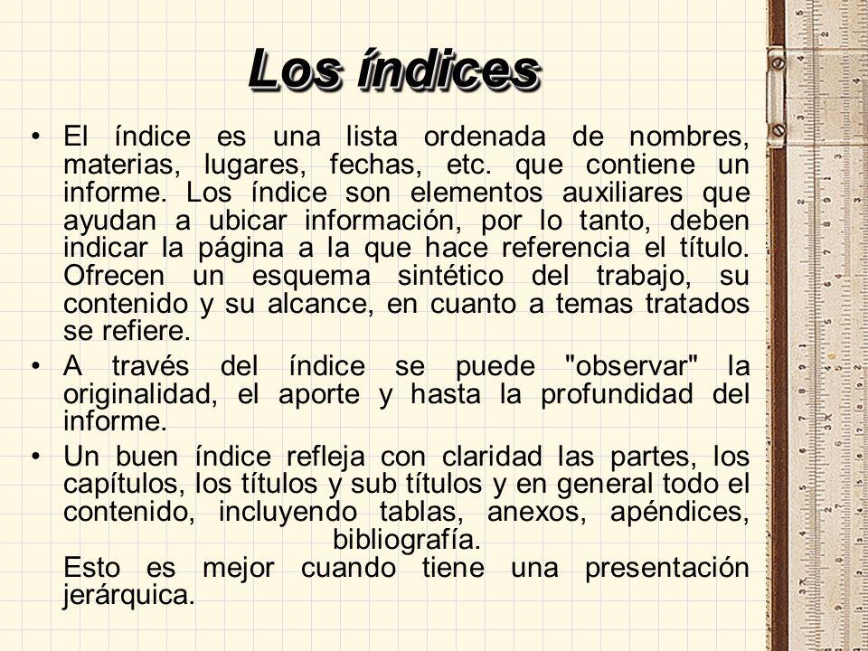 Los índices El índice es una lista ordenada de nombres, materias, lugares, fechas, etc. que contiene un informe. Los índice son elementos auxiliares q
