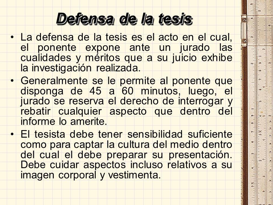 Defensa de la tesis La defensa de la tesis es el acto en el cual, el ponente expone ante un jurado las cualidades y méritos que a su juicio exhibe la