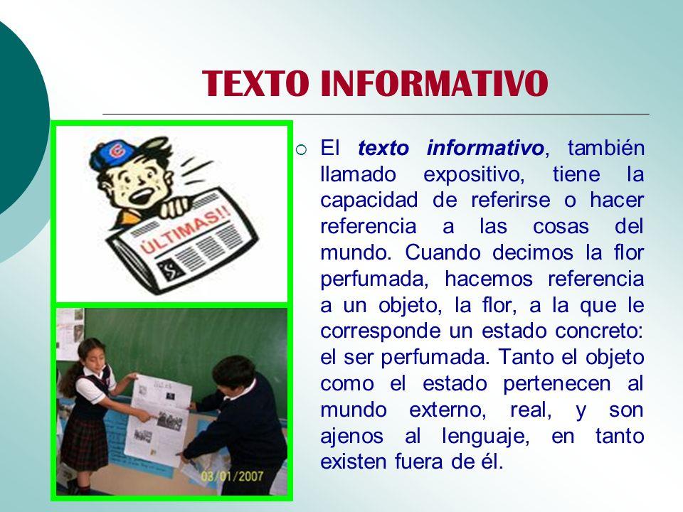 TEXTO INFORMATIVO El texto informativo, también llamado expositivo, tiene la capacidad de referirse o hacer referencia a las cosas del mundo. Cuando d