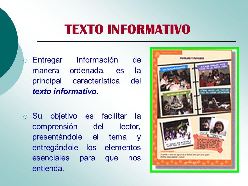 TEXTO INFORMATIVO Entregar información de manera ordenada, es la principal característica del texto informativo. Su objetivo es facilitar la comprensi