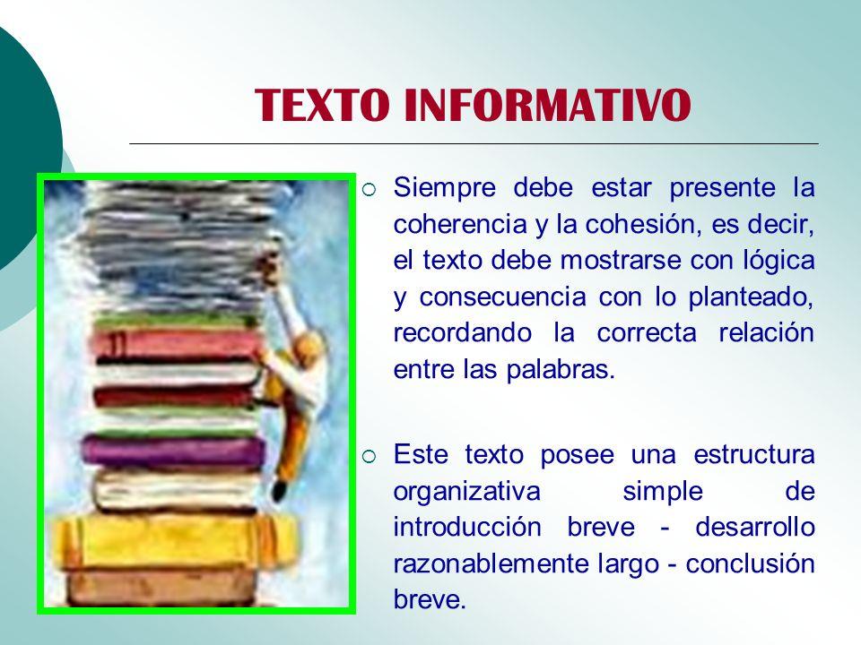 TEXTO INFORMATIVO Siempre debe estar presente la coherencia y la cohesión, es decir, el texto debe mostrarse con lógica y consecuencia con lo plantead