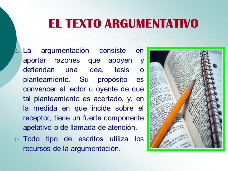 EL TEXTO ARGUMENTATIVO La argumentación consiste en aportar razones que apoyen y defiendan una idea, tesis o planteamiento. Su propósito es convencer