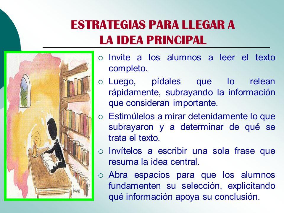ESTRATEGIAS PARA LLEGAR A LA IDEA PRINCIPAL Invite a los alumnos a leer el texto completo. Luego, pídales que lo relean rápidamente, subrayando la inf