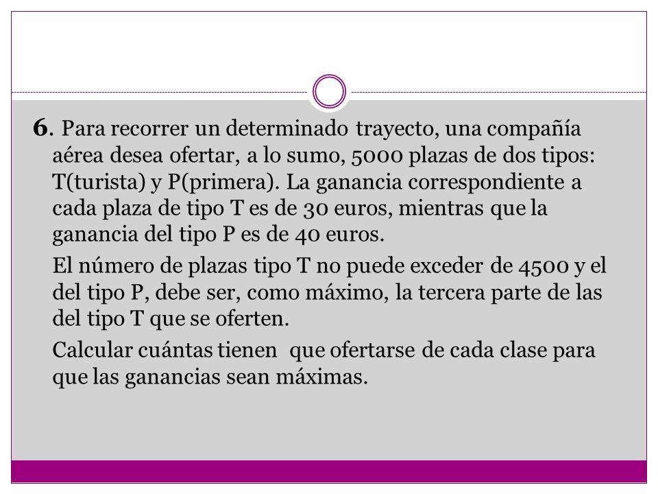 6. Para recorrer un determinado trayecto, una compañía aérea desea ofertar, a lo sumo, 5000 plazas de dos tipos: T(turista) y P(primera). La ganancia