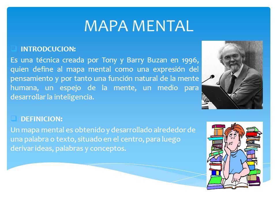 MAPA MENTAL INTRODCUCION: Es una técnica creada por Tony y Barry Buzan en 1996, quien define al mapa mental como una expresión del pensamiento y por t