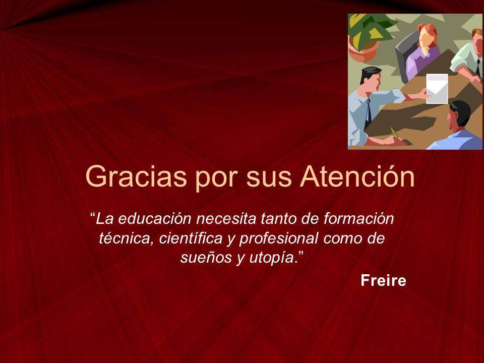 Gracias por sus Atención La educación necesita tanto de formación técnica, científica y profesional como de sueños y utopía. Freire