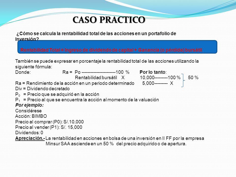 CASO PRACTICO ¿Cómo se calcula la rentabilidad total de las acciones en un portafolio de Inversión? Rentabilidad Total = Ingreso de dividendo de capit