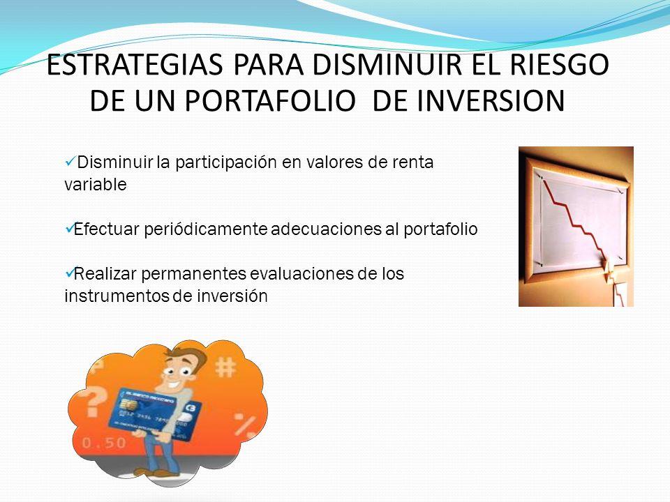 ESTRATEGIAS PARA DISMINUIR EL RIESGO DE UN PORTAFOLIO DE INVERSION Disminuir la participación en valores de renta variable Efectuar periódicamente ade