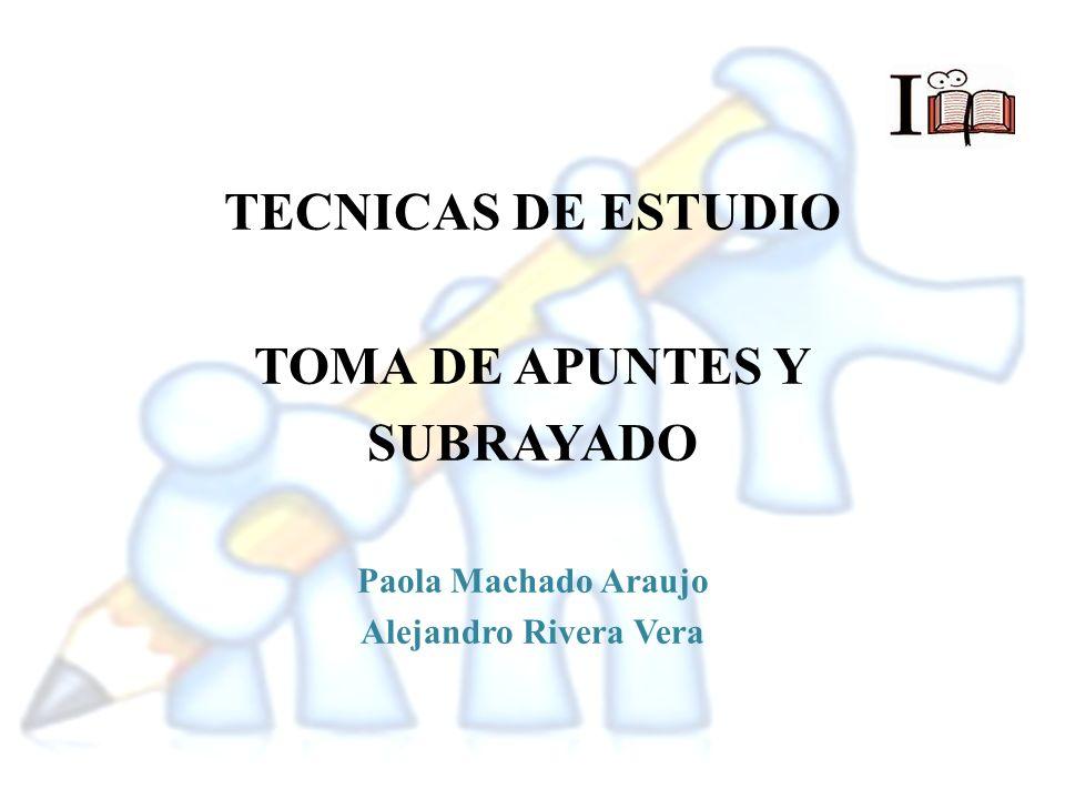 TECNICAS DE ESTUDIO TOMA DE APUNTES Y SUBRAYADO Paola Machado Araujo Alejandro Rivera Vera